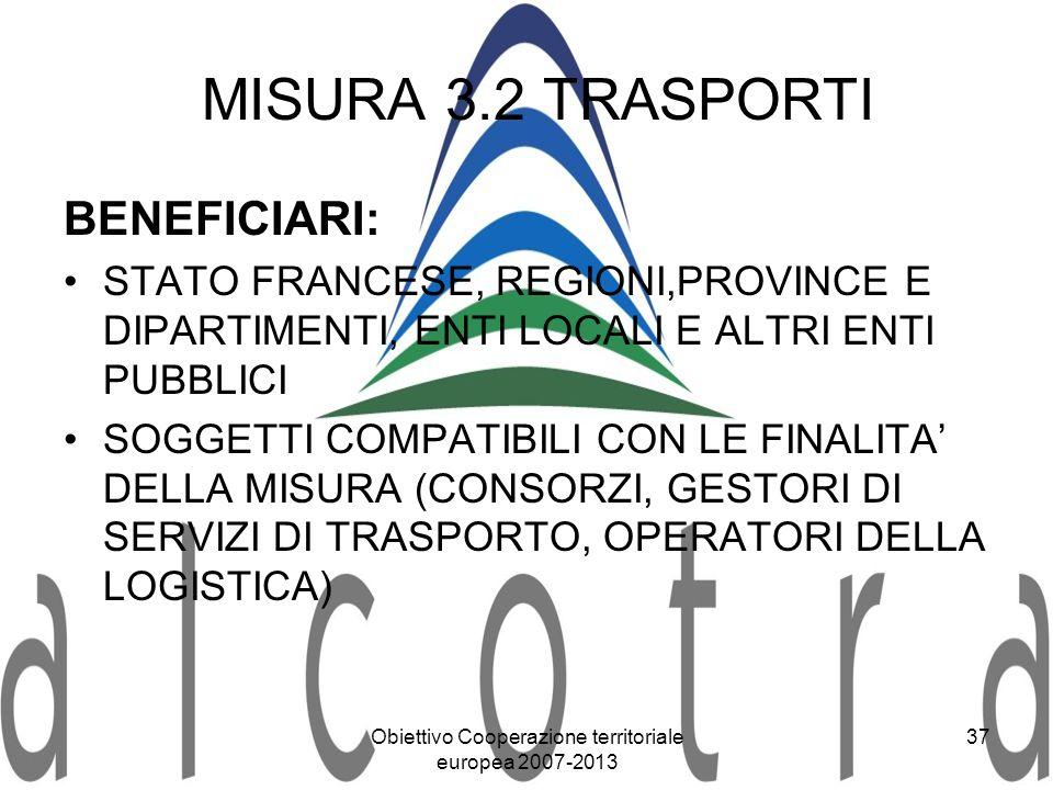 Obiettivo Cooperazione territoriale europea 2007-2013 37 MISURA 3.2 TRASPORTI BENEFICIARI: STATO FRANCESE, REGIONI,PROVINCE E DIPARTIMENTI, ENTI LOCAL