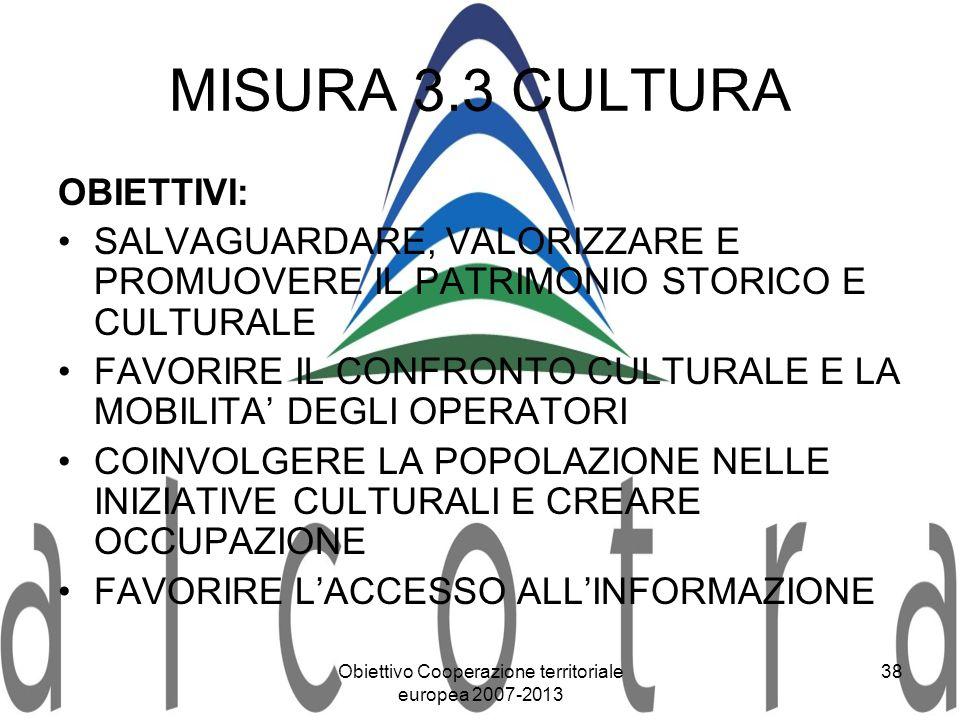 Obiettivo Cooperazione territoriale europea 2007-2013 38 MISURA 3.3 CULTURA OBIETTIVI: SALVAGUARDARE, VALORIZZARE E PROMUOVERE IL PATRIMONIO STORICO E