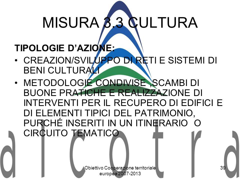 Obiettivo Cooperazione territoriale europea 2007-2013 39 MISURA 3.3 CULTURA TIPOLOGIE DAZIONE: CREAZION/SVILUPPO DI RETI E SISTEMI DI BENI CULTURALI M