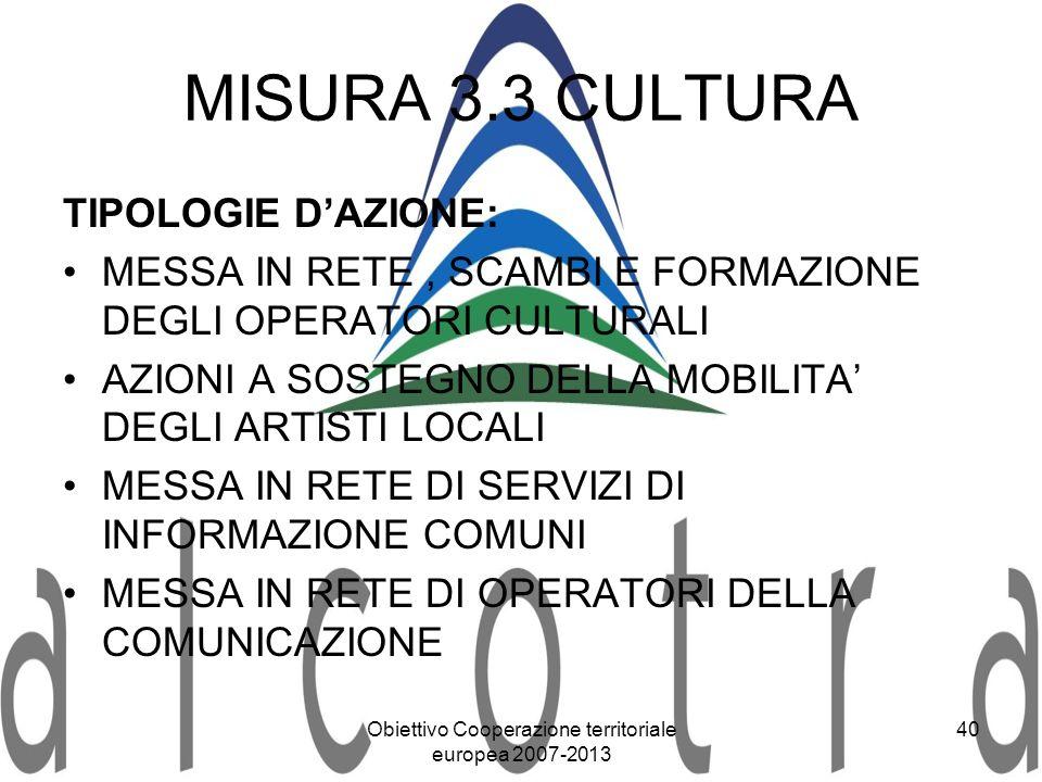 Obiettivo Cooperazione territoriale europea 2007-2013 40 MISURA 3.3 CULTURA TIPOLOGIE DAZIONE: MESSA IN RETE, SCAMBI E FORMAZIONE DEGLI OPERATORI CULT