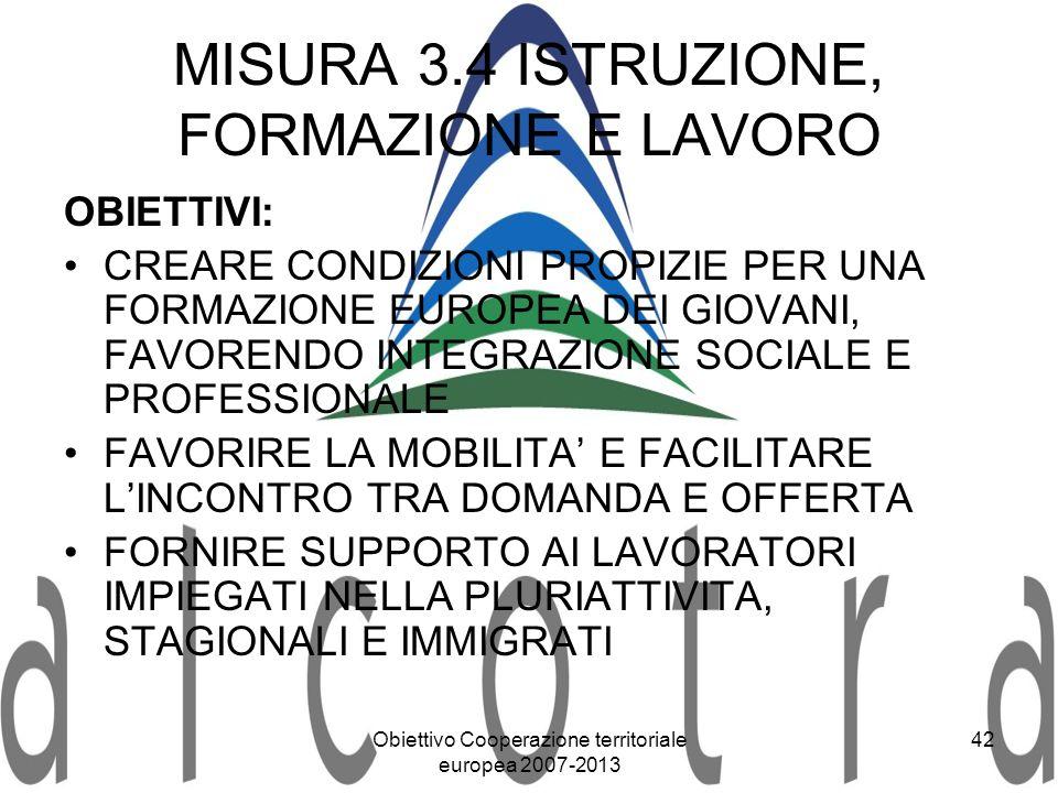 Obiettivo Cooperazione territoriale europea 2007-2013 42 MISURA 3.4 ISTRUZIONE, FORMAZIONE E LAVORO OBIETTIVI: CREARE CONDIZIONI PROPIZIE PER UNA FORM
