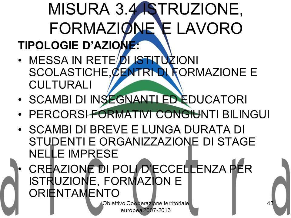 Obiettivo Cooperazione territoriale europea 2007-2013 43 MISURA 3.4 ISTRUZIONE, FORMAZIONE E LAVORO TIPOLOGIE DAZIONE: MESSA IN RETE DI ISTITUZIONI SC