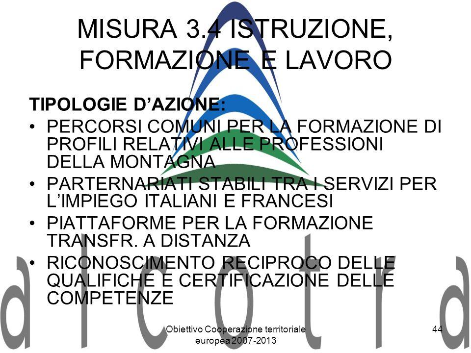 Obiettivo Cooperazione territoriale europea 2007-2013 44 MISURA 3.4 ISTRUZIONE, FORMAZIONE E LAVORO TIPOLOGIE DAZIONE: PERCORSI COMUNI PER LA FORMAZIO