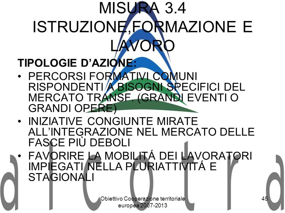 Obiettivo Cooperazione territoriale europea 2007-2013 45 MISURA 3.4 ISTRUZIONE,FORMAZIONE E LAVORO TIPOLOGIE DAZIONE: PERCORSI FORMATIVI COMUNI RISPON