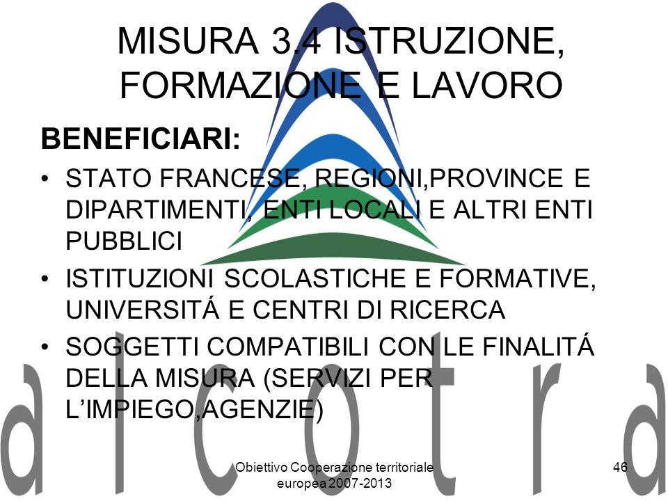 Obiettivo Cooperazione territoriale europea 2007-2013 46 MISURA 3.4 ISTRUZIONE, FORMAZIONE E LAVORO BENEFICIARI: STATO FRANCESE, REGIONI,PROVINCE E DI