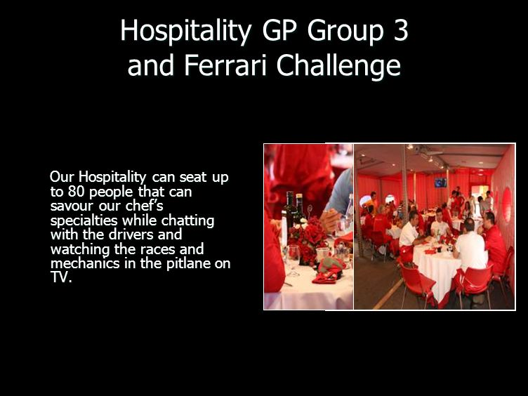 Hospitality GP Group 3 and Ferrari Challenge Our Hospitality can seat up to 80 people that can savour our chefs specialties while chatting with the dr