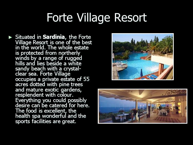 Forte Village Resort Situated in Sardinia, the Forte Village Resort is one of the best in the world. The whole estate is protected from northerly wind