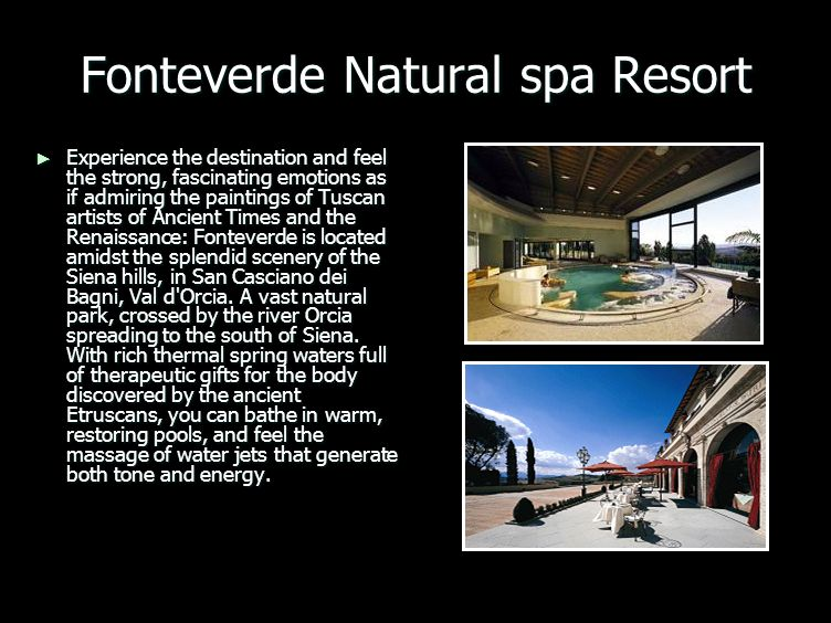 Fonteverde Natural spa Resort Experience the destination and feel the strong, fascinating emotions as if admiring the paintings of Tuscan artists of Ancient Times and the Renaissance: Fonteverde is located amidst the splendid scenery of the Siena hills, in San Casciano dei Bagni, Val d Orcia.