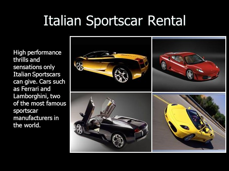 Italian Sportscar Rental High performance thrills and sensations only Italian Sportscars can give. Cars such as Ferrari and Lamborghini, two of the mo