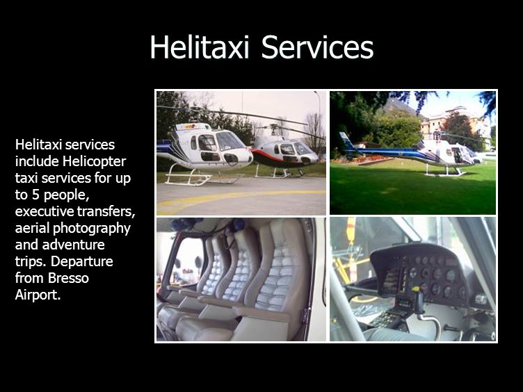 Helitaxi Services Helitaxi services include Helicopter taxi services for up to 5 people, executive transfers, aerial photography and adventure trips.