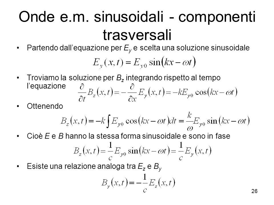 Onde e.m. sinusoidali - componenti trasversali Partendo dallequazione per E y e scelta una soluzione sinusoidale Troviamo la soluzione per B z integra