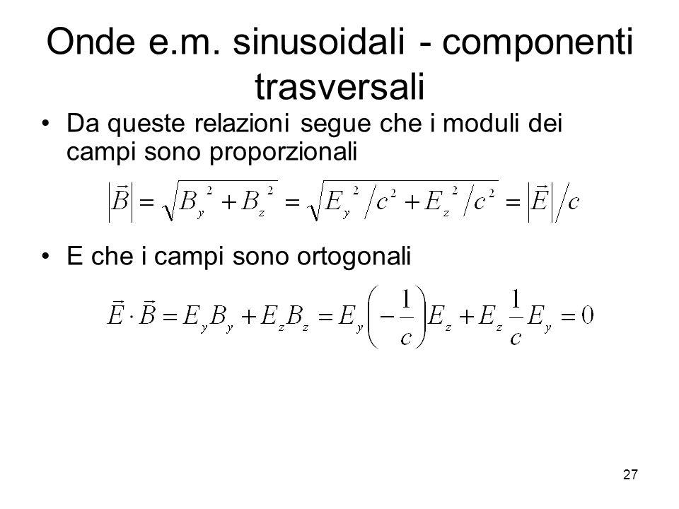 Onde e.m. sinusoidali - componenti trasversali Da queste relazioni segue che i moduli dei campi sono proporzionali E che i campi sono ortogonali 27