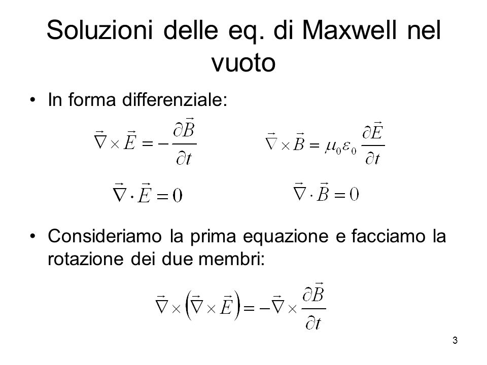 Soluzioni delle eq. di Maxwell nel vuoto In forma differenziale: Consideriamo la prima equazione e facciamo la rotazione dei due membri: 3