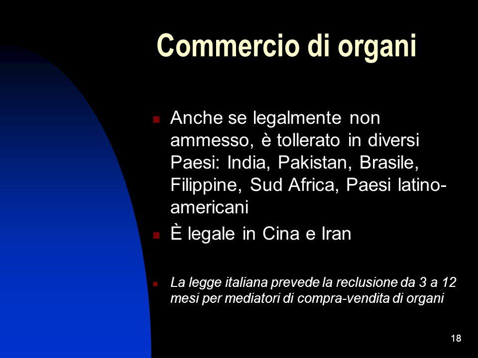 18 Commercio di organi Anche se legalmente non ammesso, è tollerato in diversi Paesi: India, Pakistan, Brasile, Filippine, Sud Africa, Paesi latino- a