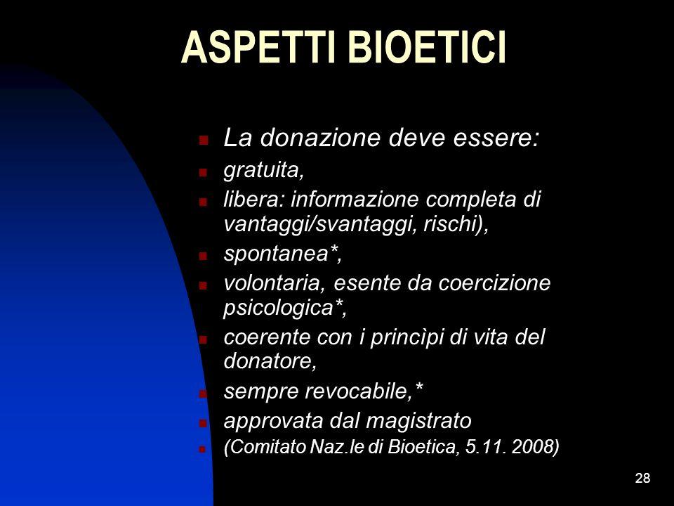 28 ASPETTI BIOETICI La donazione deve essere: gratuita, libera: informazione completa di vantaggi/svantaggi, rischi), spontanea*, volontaria, esente d