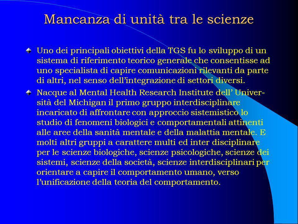 Mancanza di unità tra le scienze Uno dei principali obiettivi della TGS fu lo sviluppo di un sistema di riferimento teorico generale che consentisse a