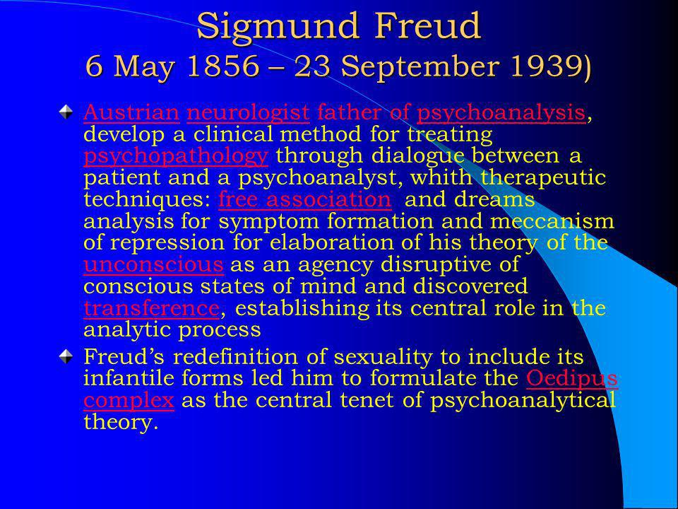 Sigmund Freud 6 May 1856 – 23 September 1939) AustrianAustrian neurologist father of psychoanalysis, develop a clinical method for treating psychopath