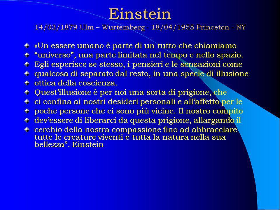Einstein 14/03/1879 Ulm – Wurtemberg - 18/04/1955 Princeton - NY «Un essere umano è parte di un tutto che chiamiamo universo, una parte limitata nel t