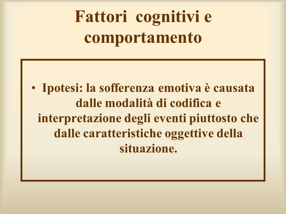 Fattori cognitivi e comportamento Ipotesi: la sofferenza emotiva è causata dalle modalità di codifica e interpretazione degli eventi piuttosto che dalle caratteristiche oggettive della situazione.