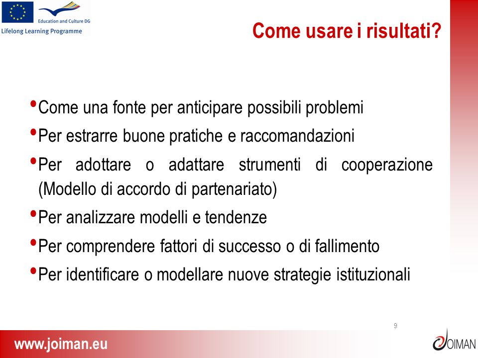 www.joiman.eu 9 Come usare i risultati? Come una fonte per anticipare possibili problemi Per estrarre buone pratiche e raccomandazioni Per adottare o
