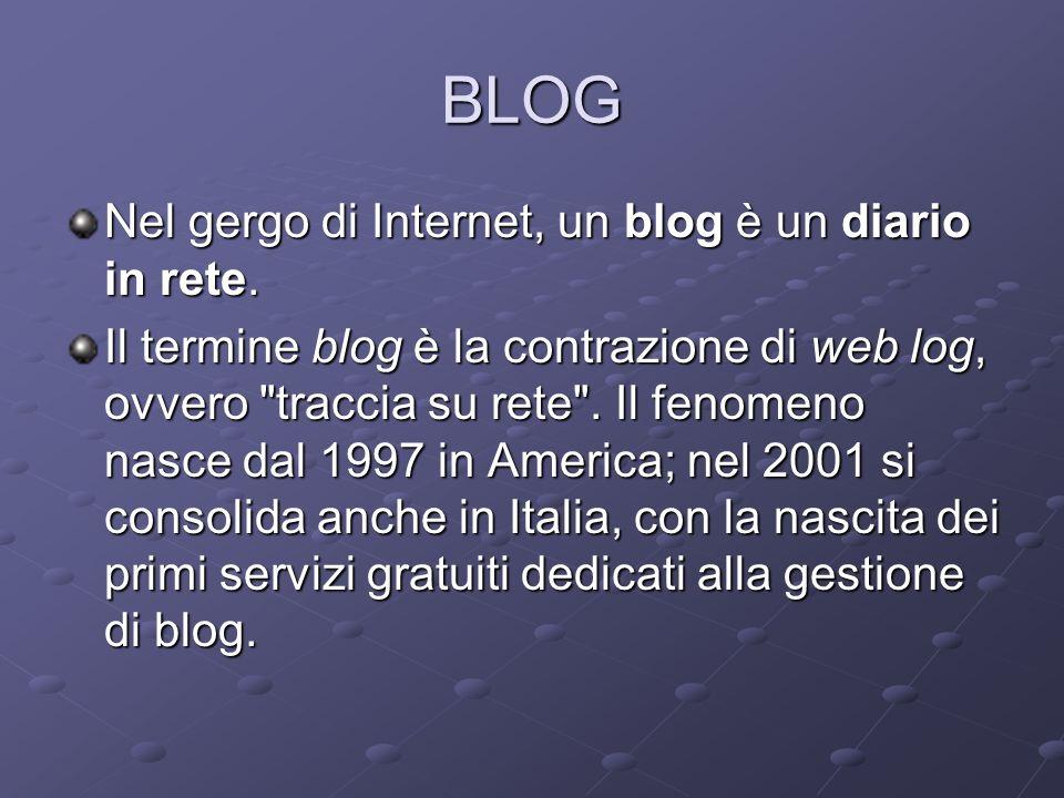 BLOG Nel gergo di Internet, un blog è un diario in rete. Il termine blog è la contrazione di web log, ovvero