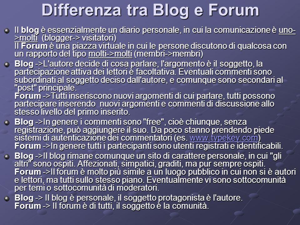 Differenza tra Blog e Forum Il blog è essenzialmente un diario personale, in cui la comunicazione è uno- >molti (blogger-> visitatori) Il Forum è una