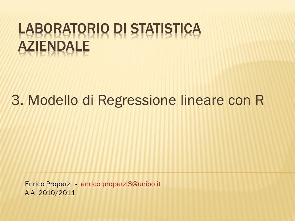 3. Modello di Regressione lineare con R Enrico Properzi - enrico.properzi3@unibo.itenrico.properzi3@unibo.it A.A. 2010/2011