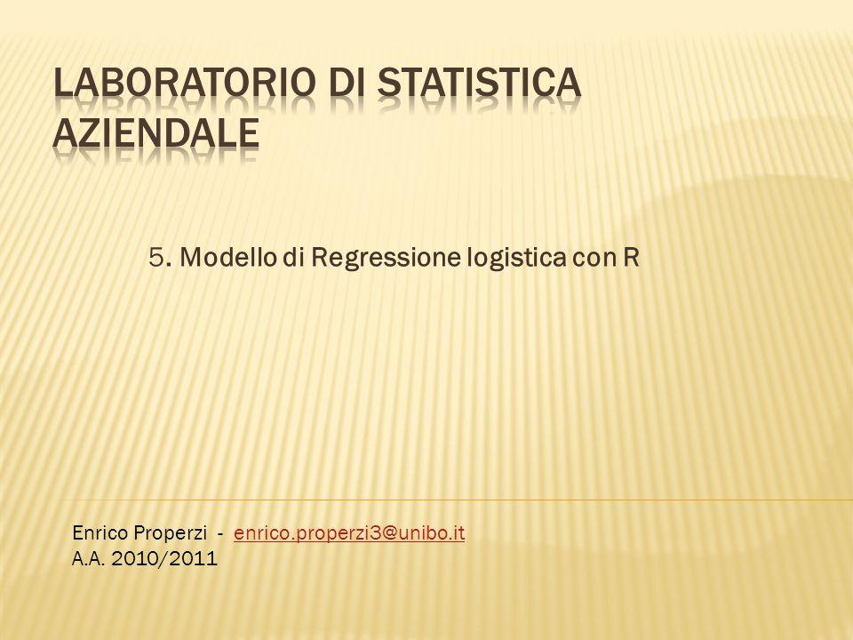 5. Modello di Regressione logistica con R Enrico Properzi - enrico.properzi3@unibo.itenrico.properzi3@unibo.it A.A. 2010/2011