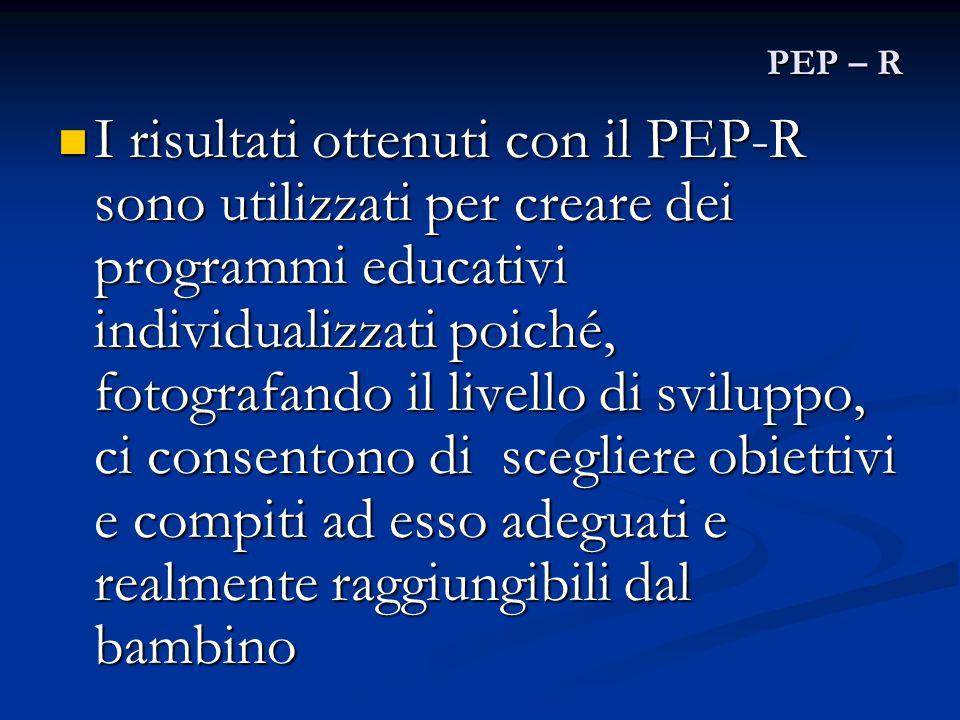 PEP – R I risultati ottenuti con il PEP-R sono utilizzati per creare dei programmi educativi individualizzati poiché, fotografando il livello di svilu