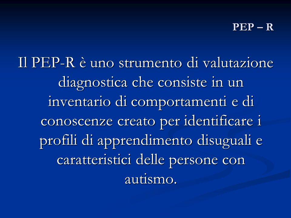 PEP – R Il PEP-R è uno strumento di valutazione diagnostica che consiste in un inventario di comportamenti e di conoscenze creato per identificare i p
