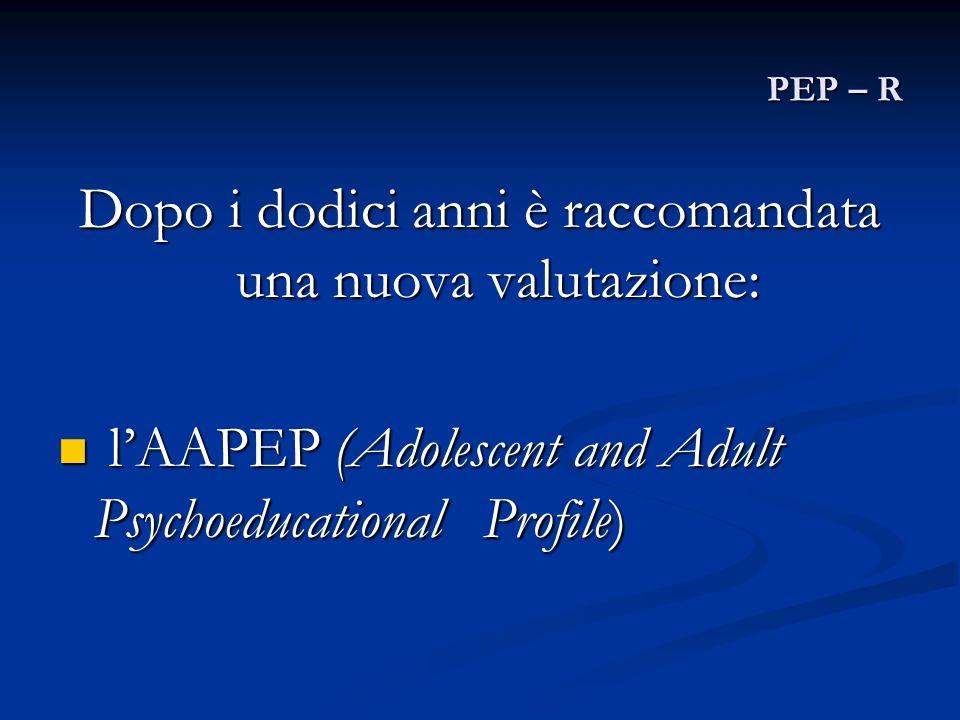 PEP – R Dopo i dodici anni è raccomandata una nuova valutazione: lAAPEP (Adolescent and Adult Psychoeducational Profile) lAAPEP (Adolescent and Adult