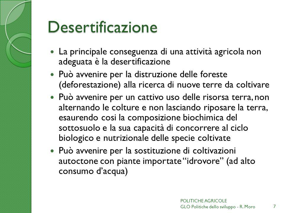Desertificazione La principale conseguenza di una attività agricola non adeguata è la desertificazione Può avvenire per la distruzione delle foreste (deforestazione) alla ricerca di nuove terre da coltivare Può avvenire per un cattivo uso delle risorsa terra, non alternando le colture e non lasciando riposare la terra, esaurendo cosi la composizione biochimica del sottosuolo e la sua capacità di concorrere al ciclo biologico e nutrizionale delle specie coltivate Può avvenire per la sostituzione di coltivazioni autoctone con piante importate idrovore (ad alto consumo dacqua) 7 POLITICHE AGRICOLE GLO Politiche dello sviluppo - R.