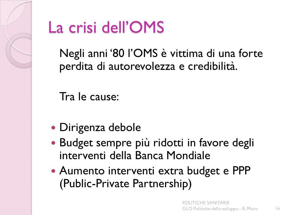 La crisi dellOMS Negli anni 80 lOMS è vittima di una forte perdita di autorevolezza e credibilità. Tra le cause: Dirigenza debole Budget sempre più ri