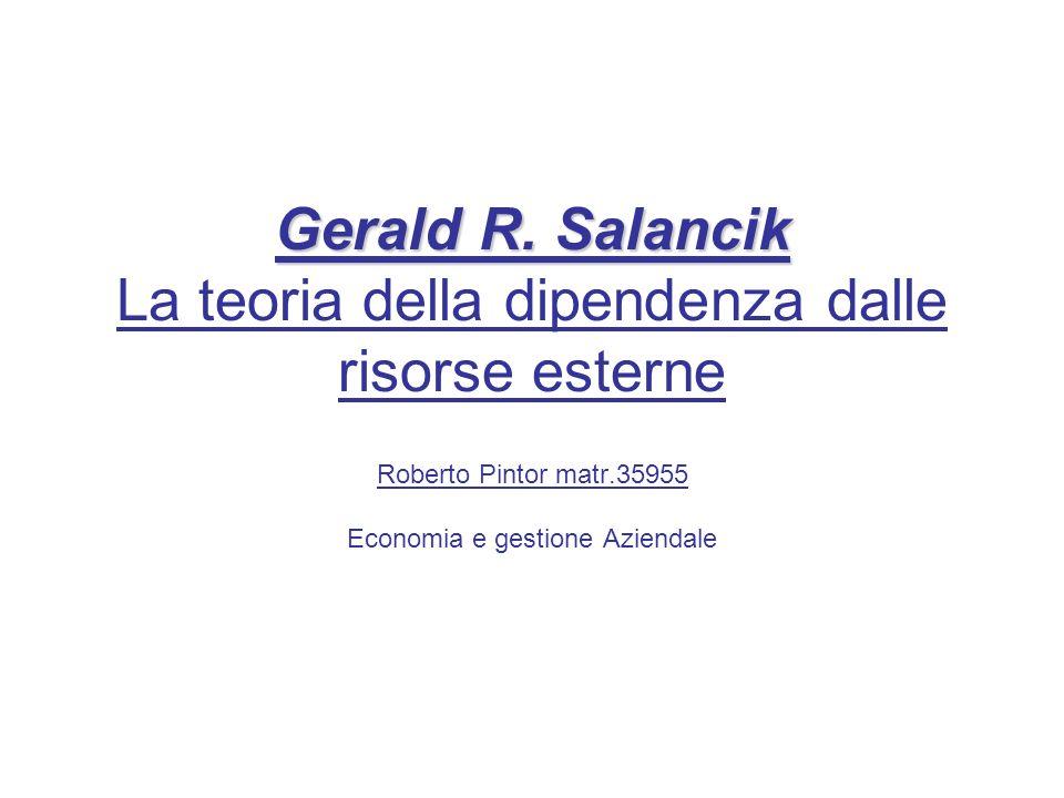 Gerald R. Salancik Gerald R. Salancik La teoria della dipendenza dalle risorse esterne Roberto Pintor matr.35955 Economia e gestione Aziendale