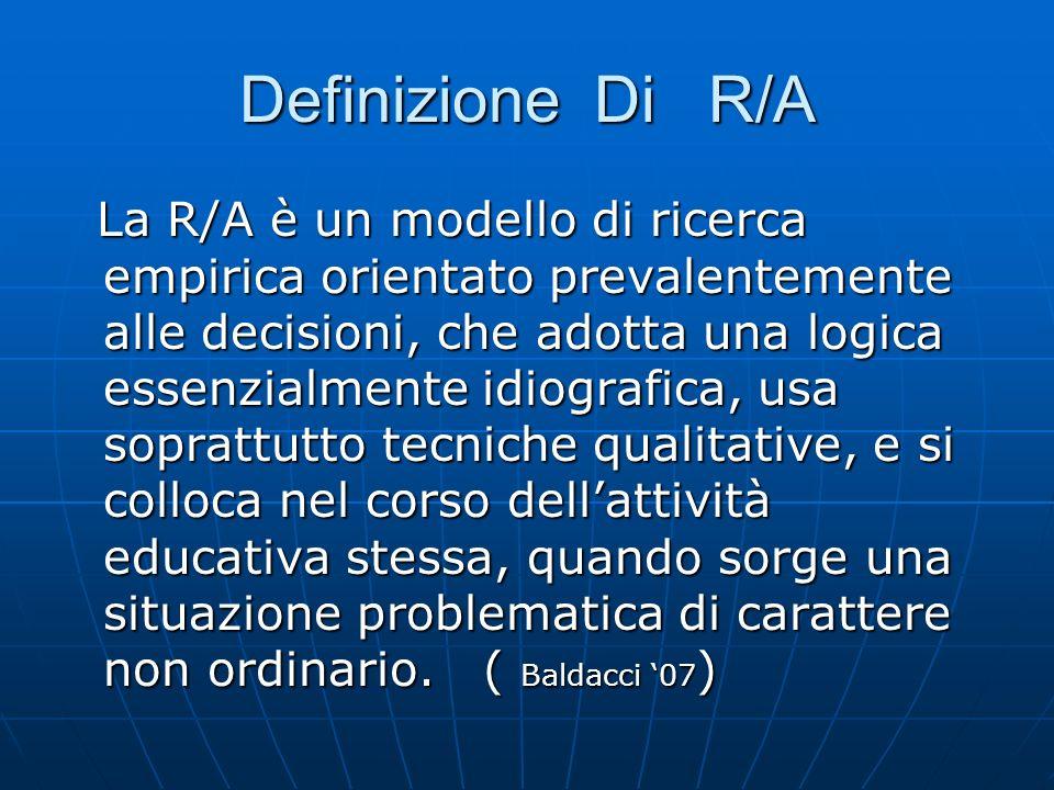 Definizione Di R/A La R/A è un modello di ricerca empirica orientato prevalentemente alle decisioni, che adotta una logica essenzialmente idiografica, usa soprattutto tecniche qualitative, e si colloca nel corso dellattività educativa stessa, quando sorge una situazione problematica di carattere non ordinario.