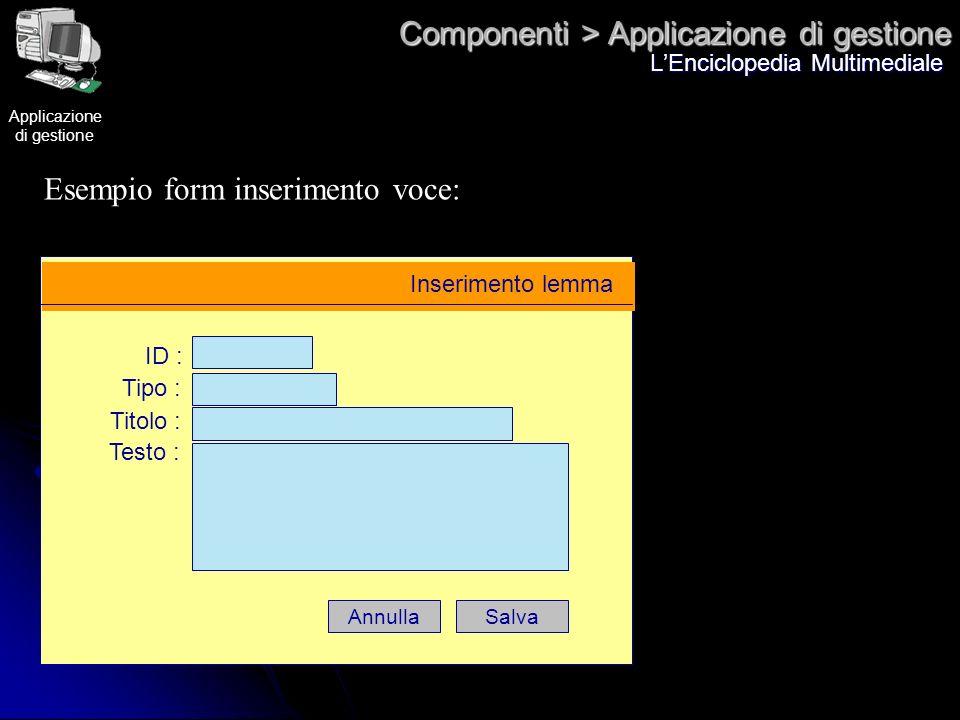 Componenti > Applicazione di gestione LEnciclopedia Multimediale Esempio form inserimento voce: Inserimento lemma ID : Tipo : Titolo : Testo : SalvaAn