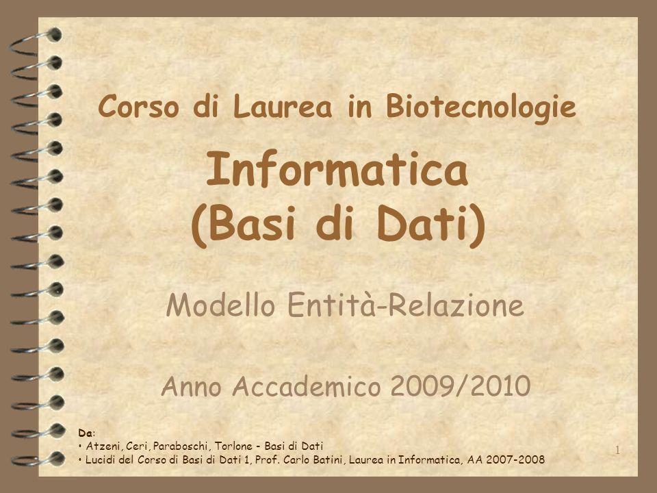 1 Corso di Laurea in Biotecnologie Informatica (Basi di Dati) Modello Entità-Relazione Anno Accademico 2009/2010 Da: Atzeni, Ceri, Paraboschi, Torlone