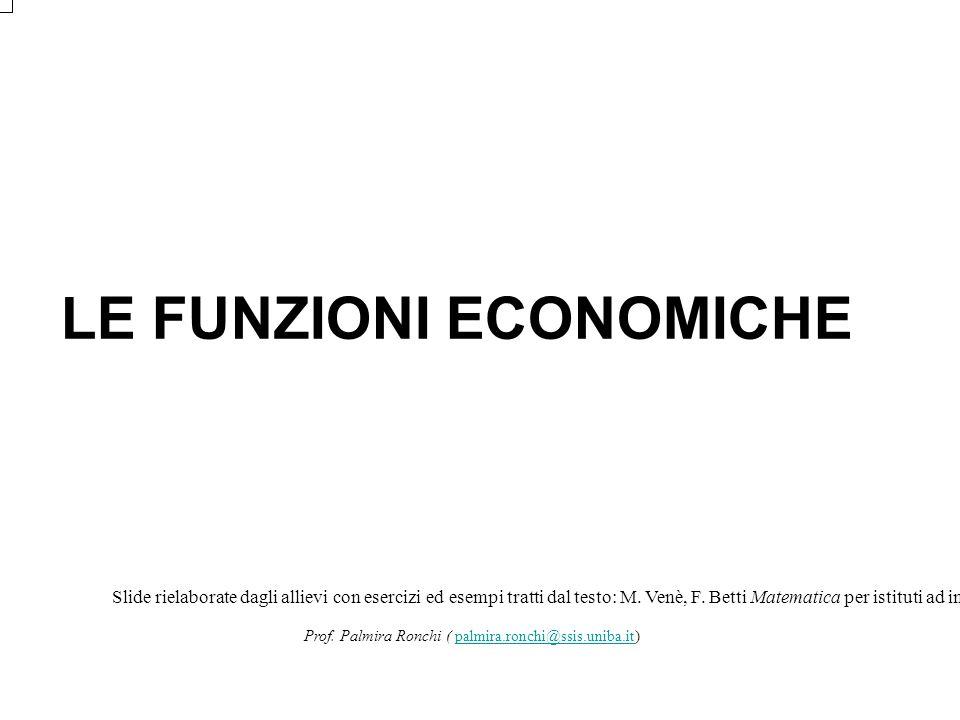 LE FUNZIONI ECONOMICHE Slide rielaborate dagli allievi con esercizi ed esempi tratti dal testo: M. Venè, F. Betti Matematica per istituti ad indirizzo
