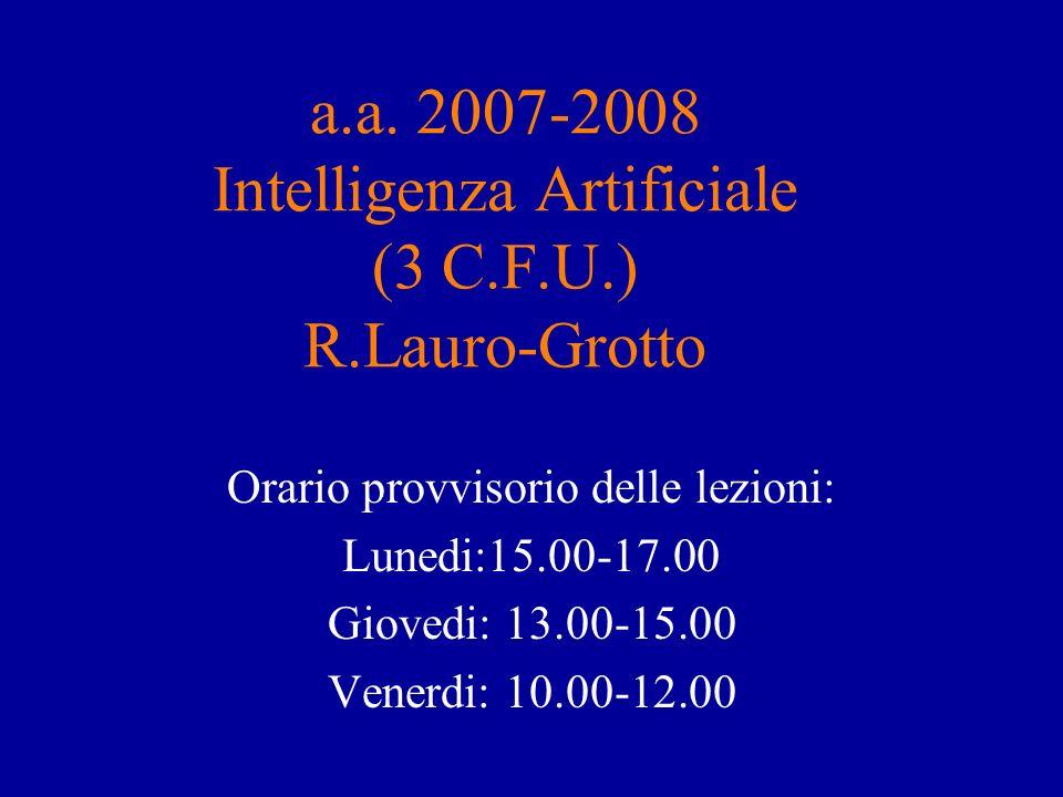 a.a. 2007-2008 Intelligenza Artificiale (3 C.F.U.) R.Lauro-Grotto Orario provvisorio delle lezioni: Lunedi:15.00-17.00 Giovedi: 13.00-15.00 Venerdi: 1