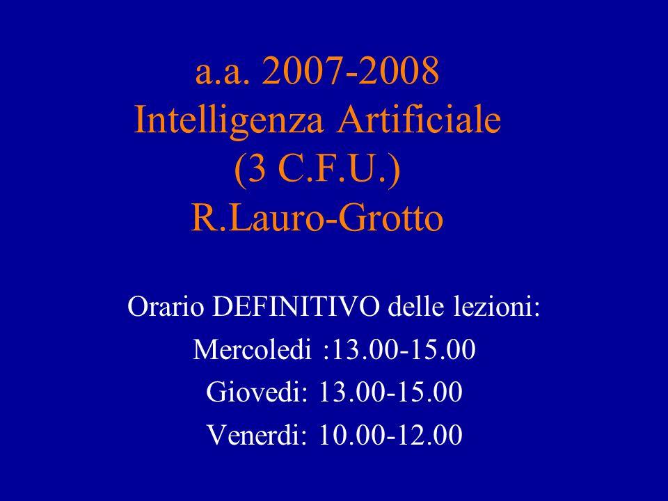 a.a. 2007-2008 Intelligenza Artificiale (3 C.F.U.) R.Lauro-Grotto Orario DEFINITIVO delle lezioni: Mercoledi :13.00-15.00 Giovedi: 13.00-15.00 Venerdi