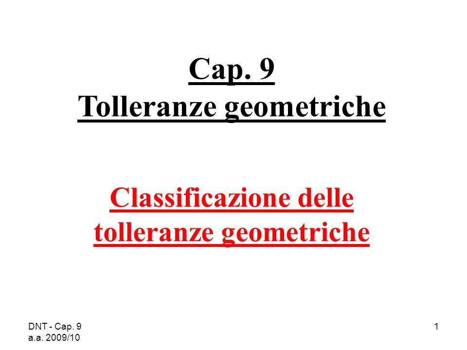DNT - Cap. 9 a.a. 2009/10 1 Cap. 9 Tolleranze geometriche Classificazione delle tolleranze geometriche