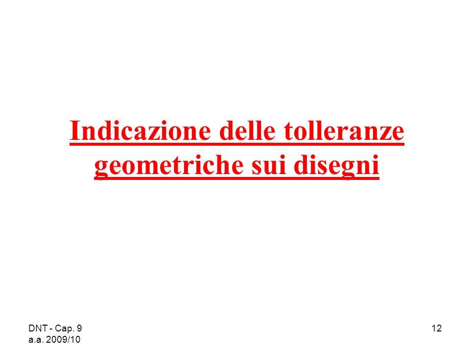 DNT - Cap. 9 a.a. 2009/10 12 Indicazione delle tolleranze geometriche sui disegni