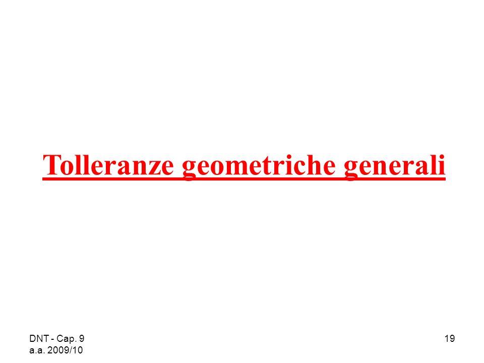DNT - Cap. 9 a.a. 2009/10 19 Tolleranze geometriche generali