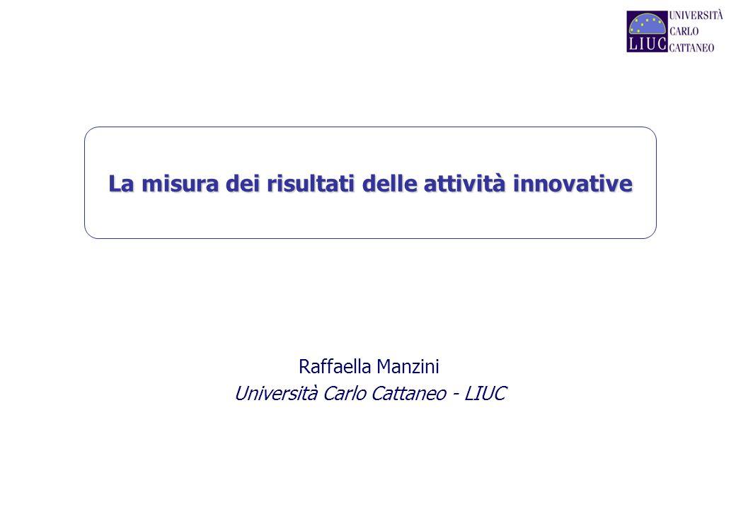 La misura dei risultati delle attività innovative Raffaella Manzini Università Carlo Cattaneo - LIUC