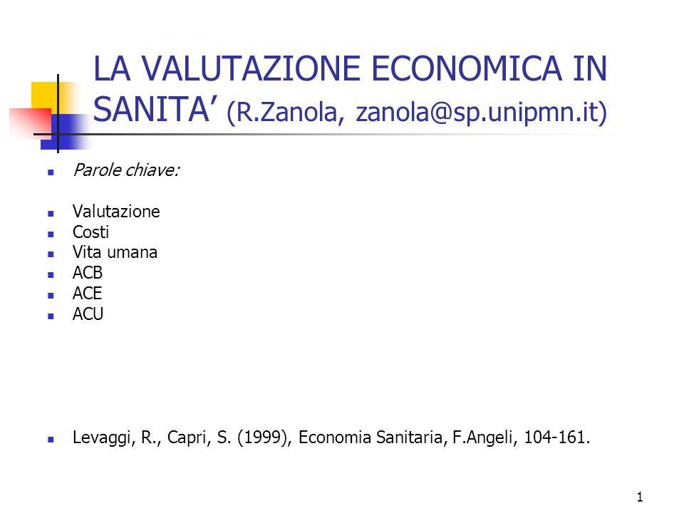 1 LA VALUTAZIONE ECONOMICA IN SANITA (R.Zanola, zanola@sp.unipmn.it) Parole chiave: Valutazione Costi Vita umana ACB ACE ACU Levaggi, R., Capri, S. (1