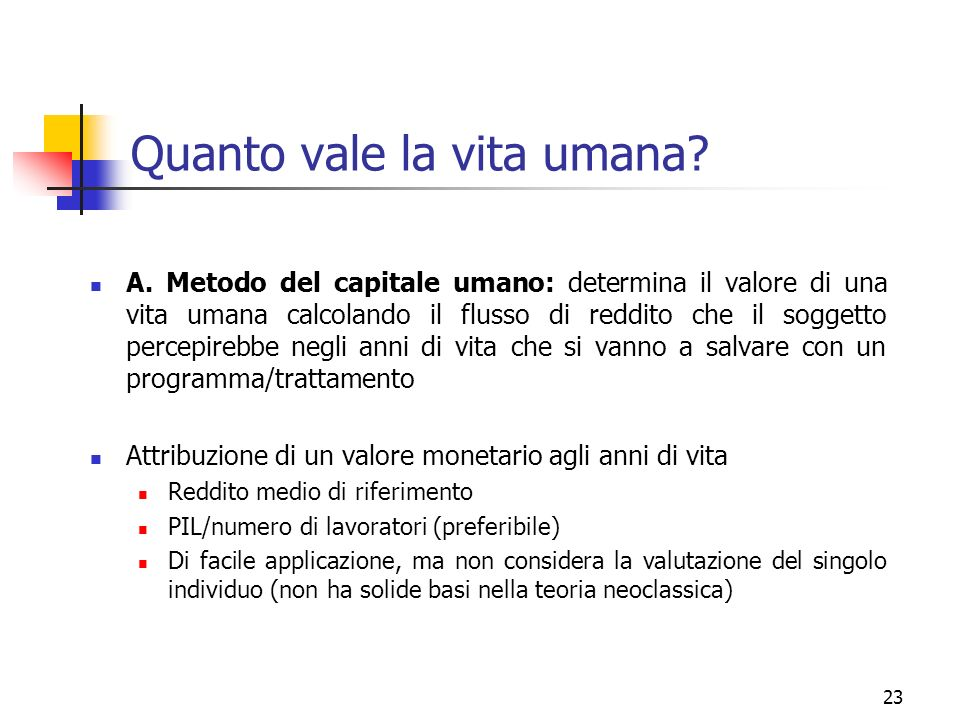 23 Quanto vale la vita umana? A. Metodo del capitale umano: determina il valore di una vita umana calcolando il flusso di reddito che il soggetto perc