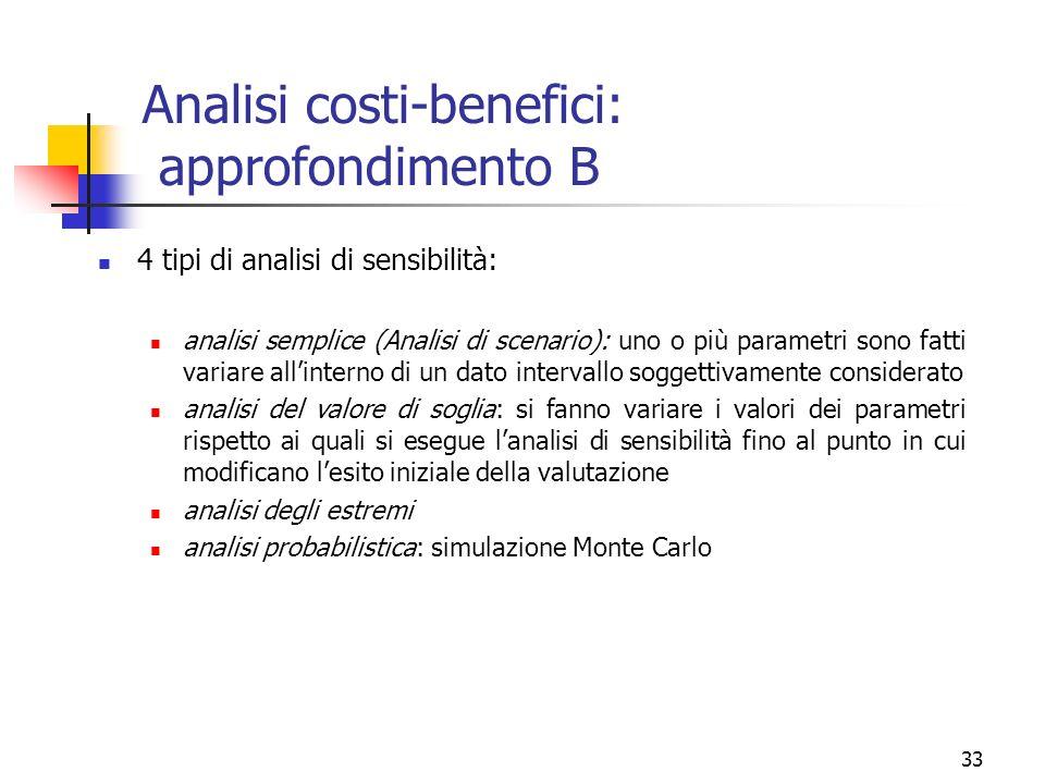 33 Analisi costi-benefici: approfondimento B 4 tipi di analisi di sensibilità: analisi semplice (Analisi di scenario): uno o più parametri sono fatti