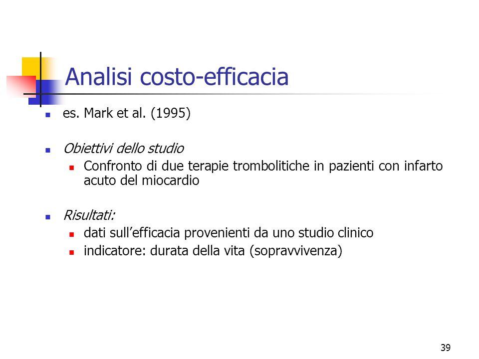 39 Analisi costo-efficacia es. Mark et al. (1995) Obiettivi dello studio Confronto di due terapie trombolitiche in pazienti con infarto acuto del mioc