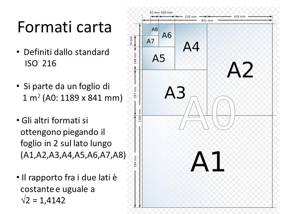 Formati carta Definiti dallo standard ISO 216 Si parte da un foglio di 1 m 2 (A0: 1189 x 841 mm) Gli altri formati si ottengono piegando il foglio in