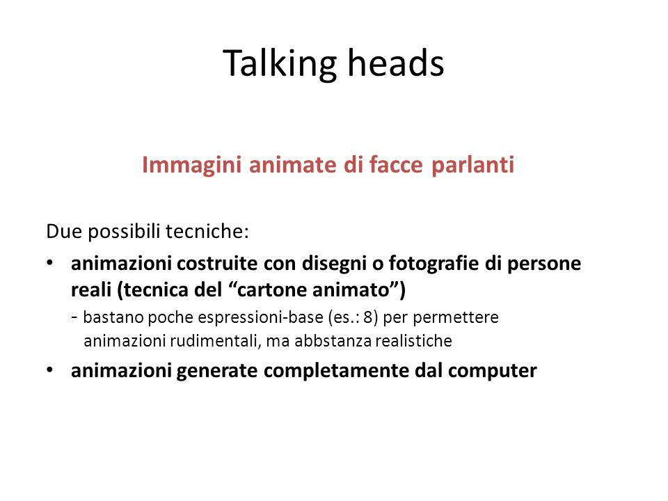 Talking heads Immagini animate di facce parlanti Due possibili tecniche: animazioni costruite con disegni o fotografie di persone reali (tecnica del c
